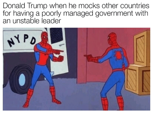 Donald Trump, Trump, and Government: Donald Trump when he mocks other countries  for having a poorly managed government with  an unstable leader