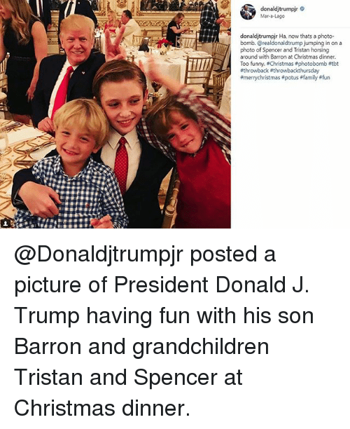 christmas dinner: donaldjtrumpir  Mar-a-Lageo  donaldjtrumpjr Ha, now thats a photo-  bomb. @realdonaldtrump jumping in on a  photo of Spencer and Tristan horsing  around with Barron at Christmas dinner  Too funny. Christmas #photobomb etbt  @Donaldjtrumpjr posted a picture of President Donald J. Trump​ having fun with his son Barron and grandchildren Tristan and Spencer at Christmas dinner.
