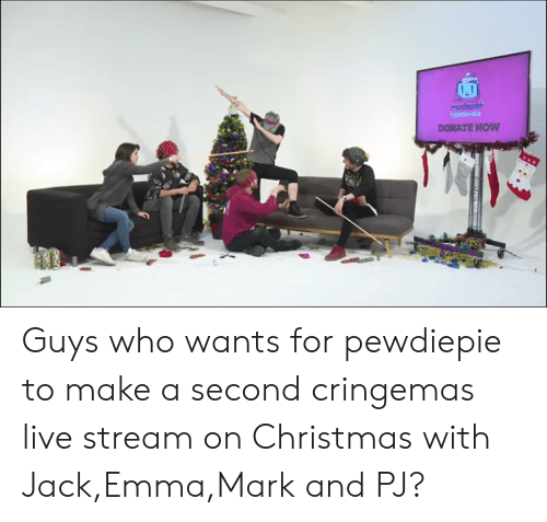 Christmas, Live, and Make A: DONATE NOW Guys who wants for pewdiepie to make a second cringemas live stream on Christmas with Jack,Emma,Mark and PJ?