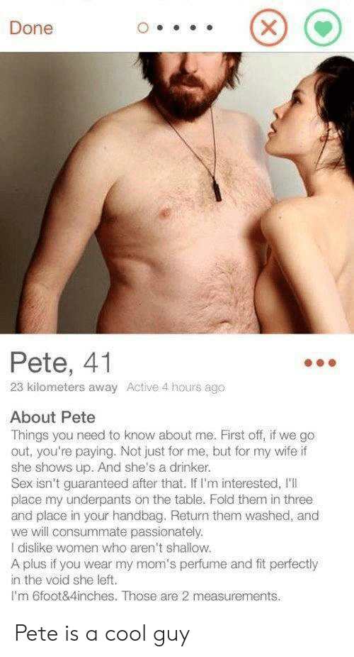 need-to-know: Done  Pete, 41  23 kilometers away Active 4 hours ago  About Pete  Things you need to know about me. First off, if we go  out, you're paying. Not just for me, but for my wife if  she shows up. And she's a drinker.  Sex isn't guaranteed after that. If I'm interested, I'l  place my underpants on the table. Fold them in three  and place in your handbag. Return them washed, and  we will consummate passionately.  I dislike women who aren't shallow.  A plus if you wear my mom's perfume and fit perfectly  in the void she left.  Im 6foot&4inches. Those are 2 measurements.  X Pete is a cool guy