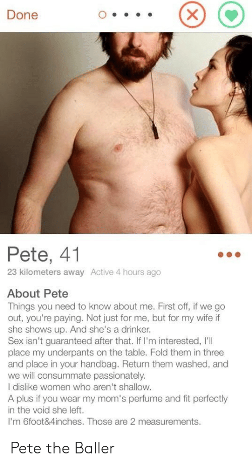 Moms, Sex, and Women: Done  Pete, 41  23 kilometers away Active 4 hours ago  About Pete  Things you need to know about me. First off, if we go  out, you're paying. Not just for me, but for my wife if  she shows up. And she's a drinker.  Sex isn't guaranteed after that. If I'm interested, I'll  place my underpants on the table. Fold them in three  and place in your handbag. Return them washed, and  we will consummate passionately.  I dislike women who aren't shallow.  A plus if you wear my mom's perfume and fit perfectly  in the void she left.  I'm 6foot&4inches. Those are 2 measurements. Pete the Baller