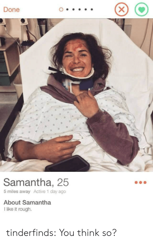 Tumblr, Blog, and Rough: Done  Samantha, 25  5 miles away Active 1 day ago  About Samantha  l like it rough. tinderfinds:  You think so?