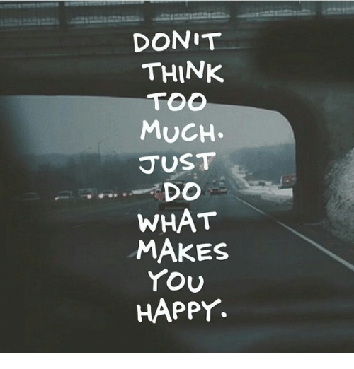 do what makes you happy: DONIT  THINK  MuCH  SUST  -, DO  WHAT  MAKES  YOU  HAPPY.