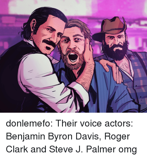 davis: donlemefo:    Their voice actors: Benjamin Byron Davis, Roger Clark and Steve J. Palmer    omg