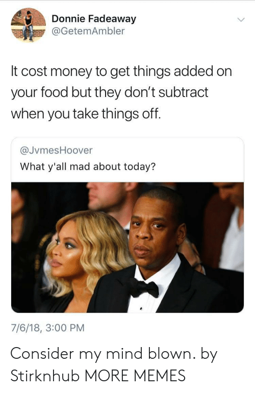Dank, Food, and Memes: Donnie Fadeaway  @GetemAmbler  It cost money to get things added on  your food but they don't subtract  when you take things off.  @JvmesHoover  What y'all mad about today?  7/6/18, 3:00 PM Consider my mind blown. by Stirknhub MORE MEMES