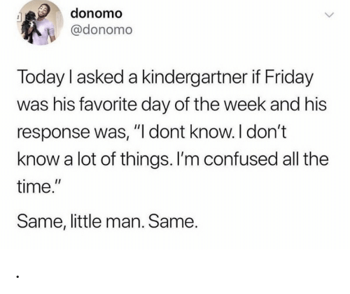 """Confused, Friday, and Time: donomo  @donomo  Today I asked a kindergartner if Friday  was his favorite day of the week and his  response was, """"I dont know. I don't  know a lot of things. I'm confused all the  time.""""  Same, little man. Same. ."""