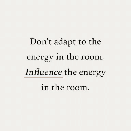 influence: Don't adapt to the  energy in the room.  Influence the energy  in the room.