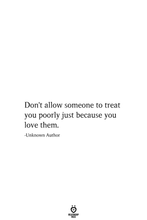 Love, Unknown, and Them: Don't allow someone to treat  you poorly just because you  love them  -Unknown Author  RELATIONSHIP  ES