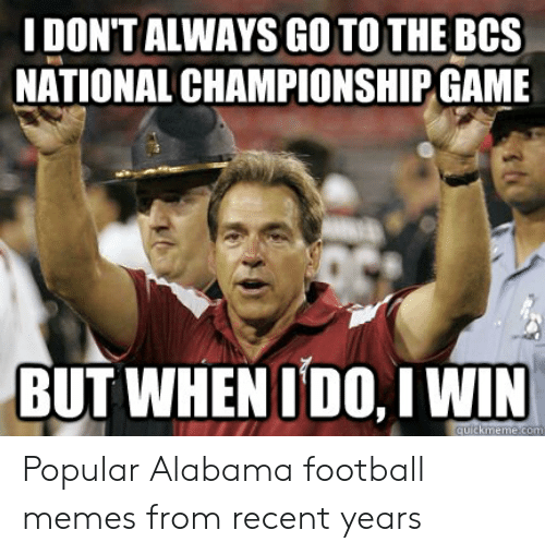 Alabama Football Memes: DON'T ALWAYS GO TO THE BCS  NATIONAL CHAMPIONSHIP GAME  BUT WHENIDO. I WIN Popular Alabama football memes from recent years