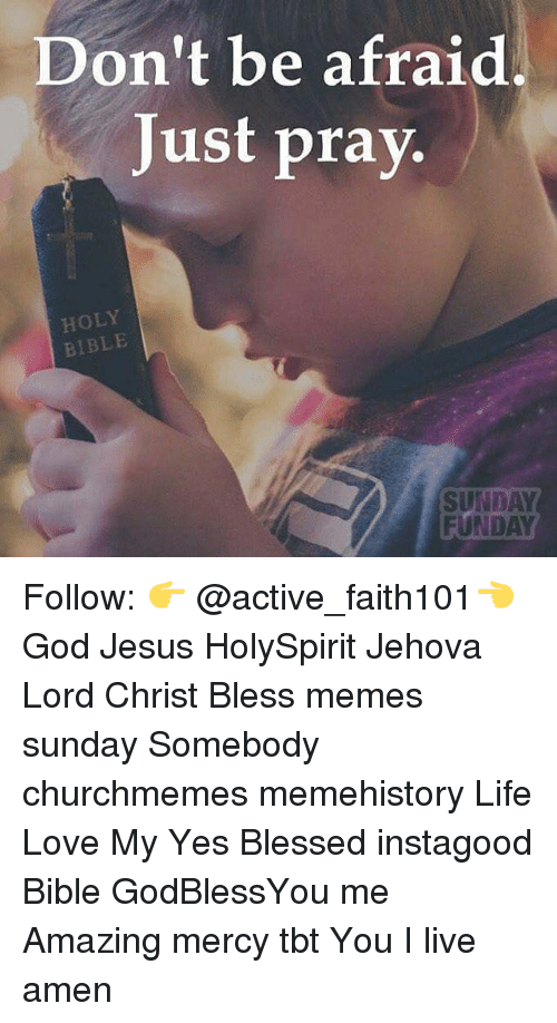 Sunday Funday: Don't be afraid  Just pray.  HOLY  BIBLE  SUNDAY  FUNDAY Follow: 👉 @active_faith101👈 God Jesus HolySpirit Jehova Lord Christ Bless memes sunday Somebody churchmemes memehistory Life Love My Yes Blessed instagood Bible GodBlessYou me Amazing mercy tbt You I live amen