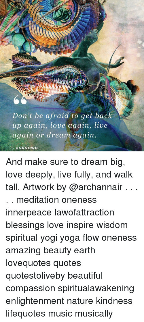 Get Back Up: Don't be afraid to get back  up again, love again, live  again or dream again  UNKNOWN And make sure to dream big, love deeply, live fully, and walk tall. Artwork by @archannair . . . . . meditation oneness innerpeace lawofattraction blessings love inspire wisdom spiritual yogi yoga flow oneness amazing beauty earth lovequotes quotes quotestoliveby beautiful compassion spiritualawakening enlightenment nature kindness lifequotes music musically