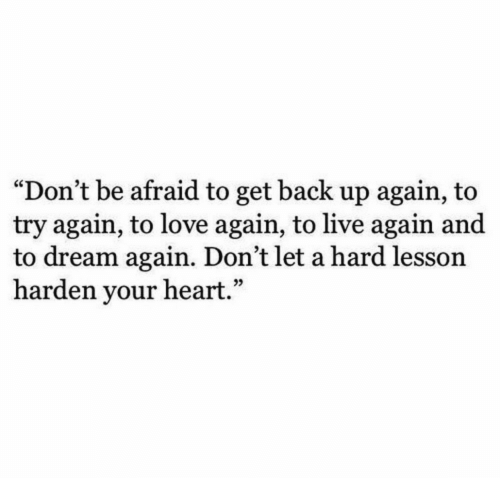"""Love, Heart, and Live: """"Don't be afraid to get back up again, to  try again, to love again, to live again and  to dream again. Don't let a hard lesson  harden your heart."""""""
