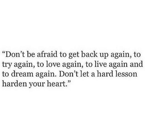 """Get Back Up: """"Don't be afraid to get back up again, to  try again, to love again, to live again and  to dream again. Don't let a hard lesson  harden your heart.""""  05"""