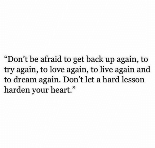 """Get Back Up: """"Don't be afraid to get back up again, to  try again, to love again, to live again and  to dream again. Don't let a hard lesson  harden your heart."""""""