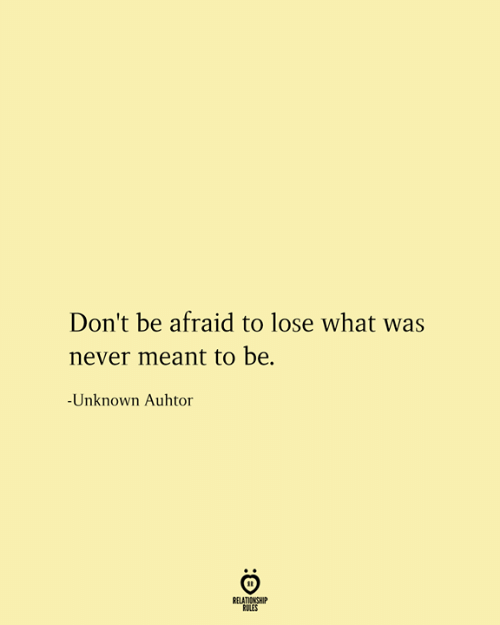 Never, Unknown, and What: Don't be afraid to lose what was  never meant to be  -Unknown Auhtor  RELATIONSHIP  RULES