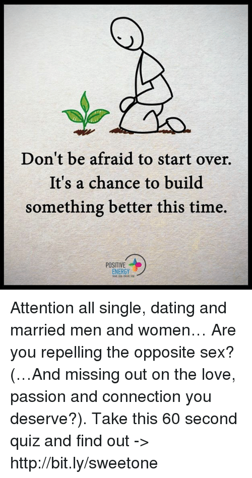 Repeled: Don't be afraid to start over.  It's a chance to build  something better this time.  POSITIVE  ENERGY Attention all single, dating and married men and women… Are you repelling the opposite sex? (…And missing out on the love, passion and connection you deserve?). Take this 60 second quiz and find out -> http://bit.ly/sweetone