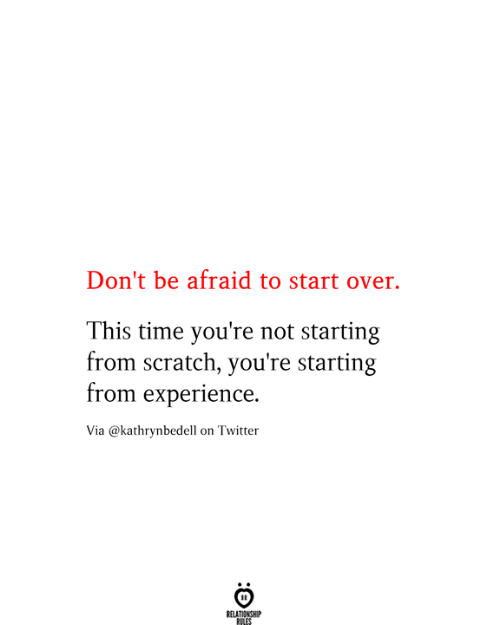 Twitter, Scratch, and Time: Don't be afraid to start over.  This time you're not starting  from scratch, you're starting  from experience.  Via @kathrynbedell on Twitter  RELATIONSHIP  RILES