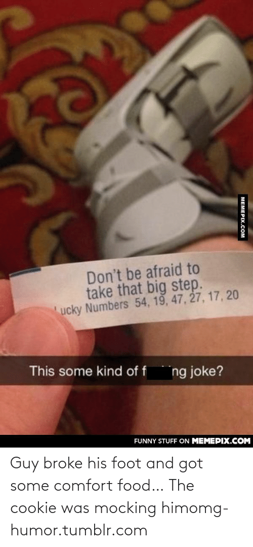 comfort food: Don't be afraid to  take that big step.  ucky Numbers 54, 19, 47, 27, 17, 20  This some kind of f  ng joke?  FUNNY STUFF ON MEMEPIX.COM  МЕМЕРХ.Сом Guy broke his foot and got some comfort food… The cookie was mocking himomg-humor.tumblr.com