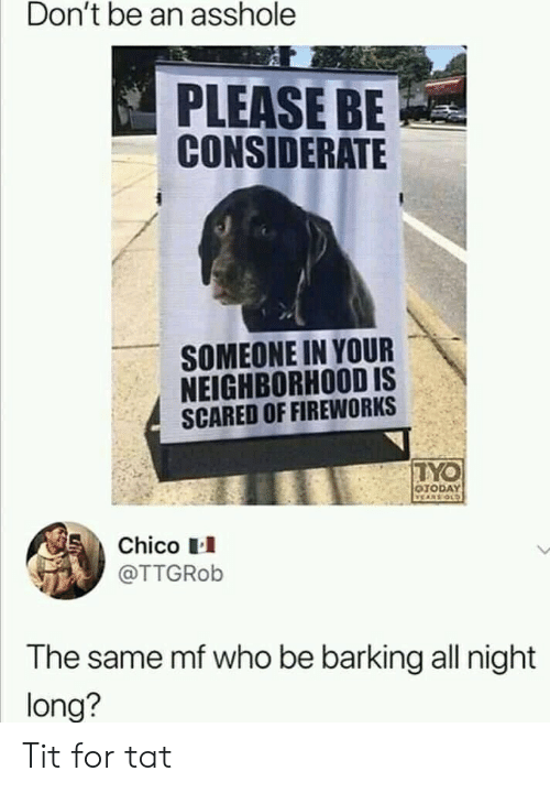 Fireworks, Old, and Asshole: Don't be an asshole  PLEASE BE  CONSIDERATE  SOMEONE IN YOUR  NEIGHBORHOOD IS  SCARED OF FIREWORKS  TYO  OTODAY  VEARS OLD  Chico  @TTGROB  The same mf who be barking all night  long? Tit for tat