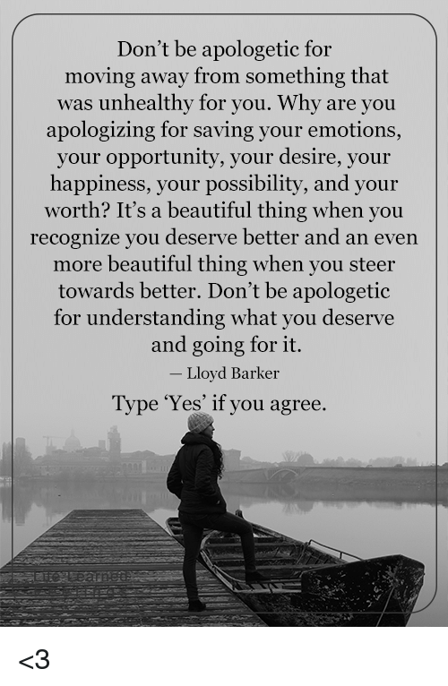Memes, Opportunity, and Apology: Don't be apologetic for  moving away from something that  was unhealthy for you. Why are you  apologizing for saving your emotions,  your opportunity, your desire, your  happiness, your possibility, and your  worth? It's a beautiful thing when you  recognize you deserve better and an even  more beautiful thing when you steer  towards better. Don't be apologetic  for understanding what you deserve  and going for it.  Lloyd Barker  Type 'Yes' if you agree. <3