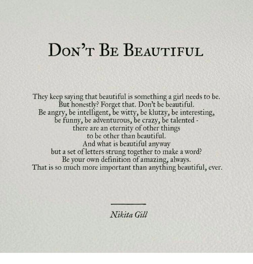 Beautiful, Crazy, and Funny: DON'T BE BEAUTIFUL  They keep saying that beautiful is something a girl needs to be.  But honestly? Forget that. Don't be beautiful  Be angry, be intelligent, be witty, be klutzy, be interesting,  be funny, be adventurous, be crazy, be talented  there are an eternity of other things  to be other than beautiful  And what is beautiful anyway  but a set of letters strung together to make a word?  Be your own definition of amazing, always.  That is so much more important than anything beautiful, ever  Nikita Gill