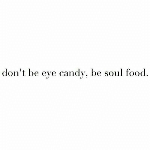 Candy, Food, and Eye Candy: don't be eye candy, be soul food.