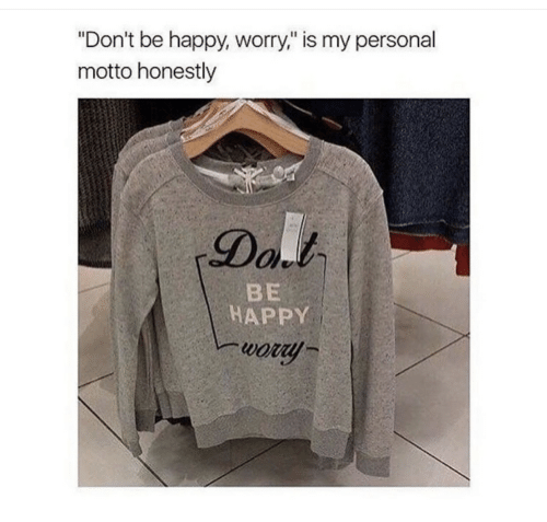 "Happy, Be Happy, and Personal: ""Don't be happy, worry,"" is my personal  motto honestly  Dal  BE  HAPPY  wory"