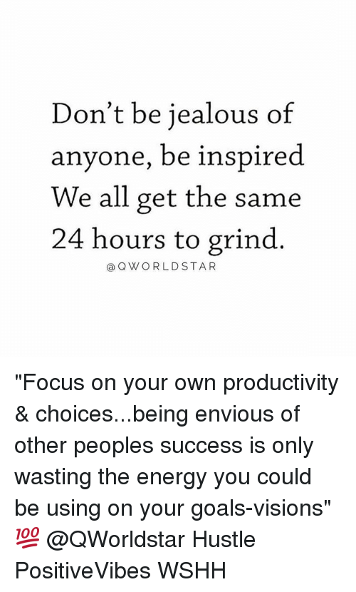 "envious: Don't be jealous of  anyone, be inspired  We all get the same  24 hours to grind  aQWORLDSTA R ""Focus on your own productivity & choices...being envious of other peoples success is only wasting the energy you could be using on your goals-visions"" 💯 @QWorldstar Hustle PositiveVibes WSHH"