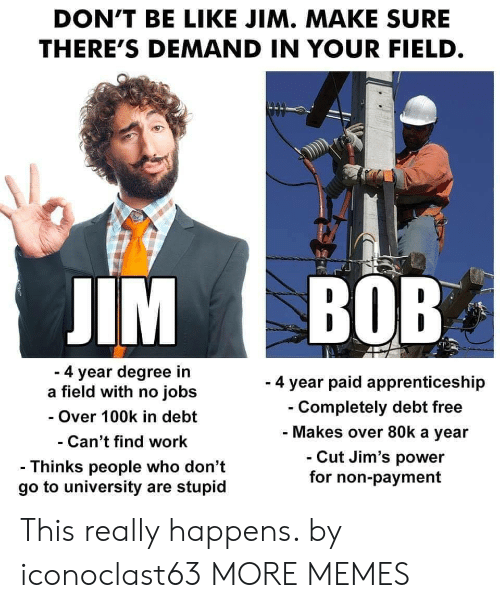Degree In: DON'T BE LIKE JIM. MAKE SURE  THERE'S DEMAND IN YOUR FIELD  IM BOB  4 year degree in  a field with no jobs  - Over 100k in debt  Can't find work  - Thinks people who don't  go to university are stupid  - 4 year paid apprenticeship  Completely debt free  Makes over 80k a year  Cut Jim's power  for non-payment This really happens. by iconoclast63 MORE MEMES