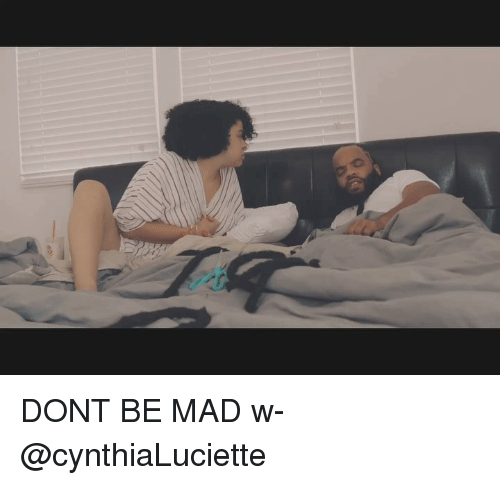 Memes, Mad, and 🤖: DONT BE MAD w- @cynthiaLuciette