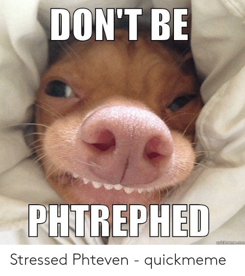 Funny Stress Memes: DON'T BE  PHTREPHED  quickmeme.com Stressed Phteven - quickmeme
