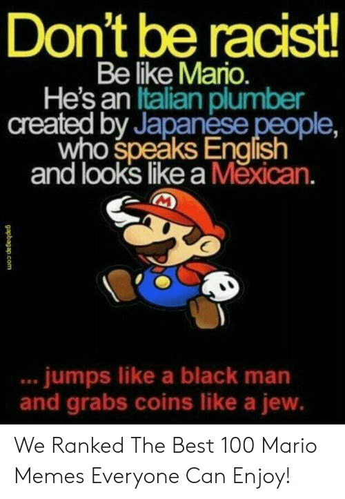 Funny Mario Memes: Don't be racist!  Be like Mario.  He's an Italian plumber  created by Japanese people,  who speaks English  and looks like a Měxican.  .. jumps like a black man  and grabs coins like a jew.  gapbagap.com We Ranked The Best 100 Mario Memes Everyone Can Enjoy!