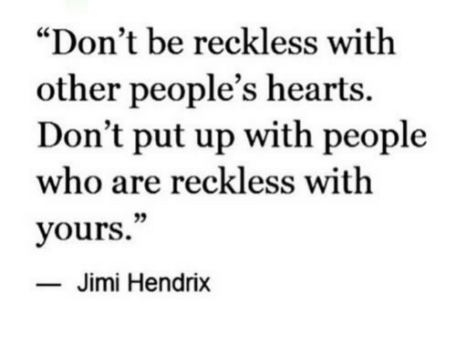 "Hearts, Jimi Hendrix, and Who: ""Don't be reckless with  other people's hearts.  Don't put up with people  who are reckless with  yours.""  35  Jimi Hendrix"