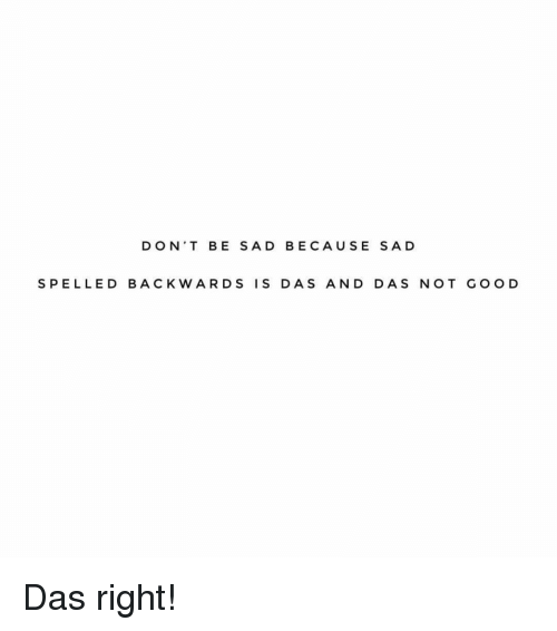Girl Memes, Sad, and Goo: DON'T BE SAD BECAUSE SAD  S PELLED BACKWARDS IS DAS AND DAS NOT GOO D Das right!