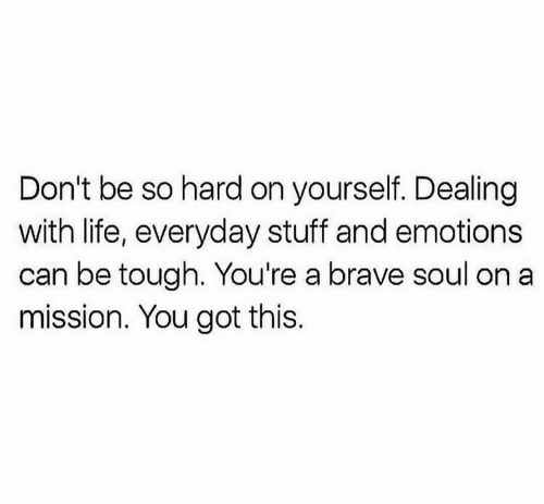 Life, Brave, and Stuff: Don't be so hard on yourself. Dealing  with life, everyday stuff and emotions  can be tough. You're a brave soul on a  mission. You got this.