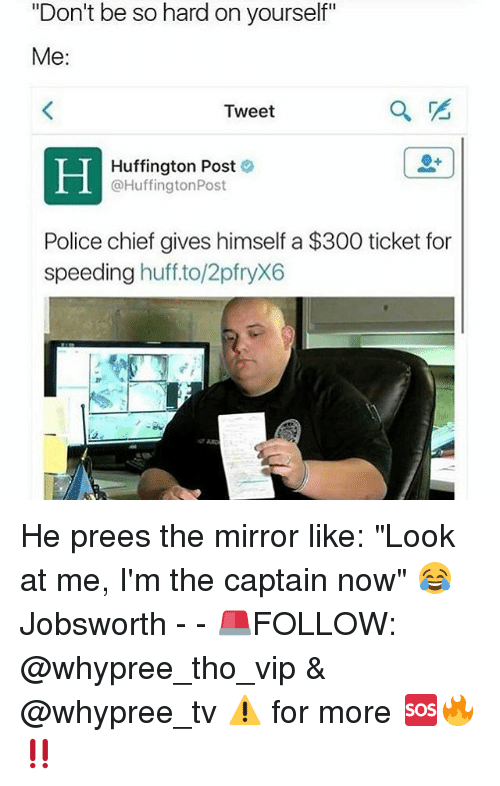 """Look At Me Im The Captain: """"Don't be so hard on yourself""""  Me:  Tweet  Huffington Post  @Huffington Post  Police chief gives himself a $300 ticket for  speeding  huff to/2pfryX6 He prees the mirror like: """"Look at me, I'm the captain now"""" 😂 Jobsworth - - 🚨FOLLOW: @whypree_tho_vip & @whypree_tv ⚠️ for more 🆘🔥‼️"""