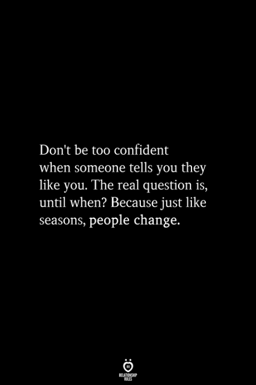 The Real, Change, and They: Don't be too confident  when someone tells you they  like you. The real question is,  until when? Because just like  seasons, people change.  ELATIONGHP  OLES