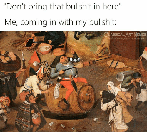 "Facebook, Memes, and facebook.com: ""Don't bring that bullshit in here""  Me, coming in with my bullshit:  CLASSICAL ART MEMES  facebook.com/classicalartmemes  Sup?"