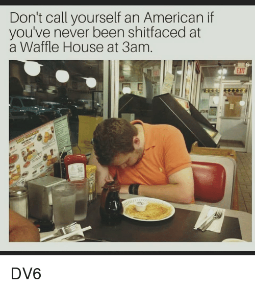 Waffle House: Don't call yourself an American if  you've never been shitfaced at  a Waffle House at 3am. DV6