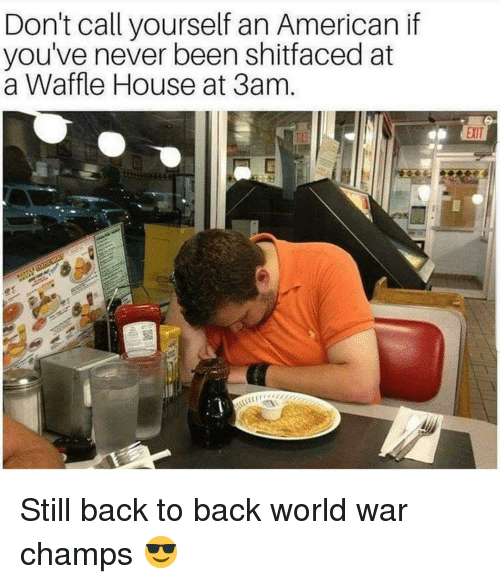 Waffle House: Don't call yourself an American if  you've never been shitfaced at  a Waffle House at 3am  EXIT Still back to back world war champs 😎