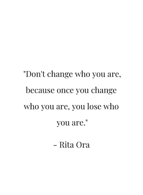"""Change, Rita Ora, and Once: """"Don't change who you are,  because once you change  who you are, you lose who  you are.""""  Rita Ora"""