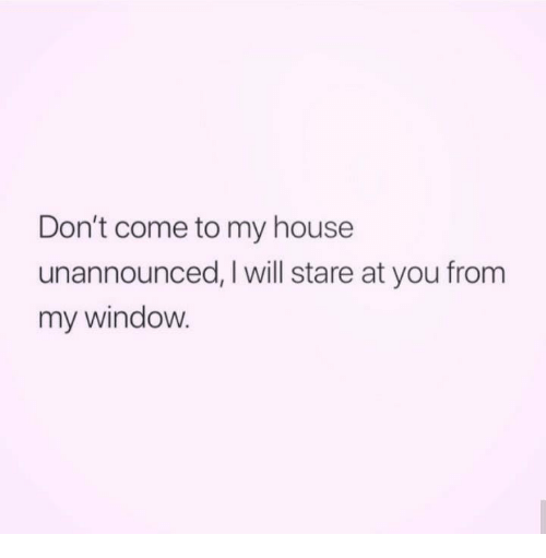 My House, Relationships, and House: Don't come to my house  unannounced, I will stare at you from  my window.