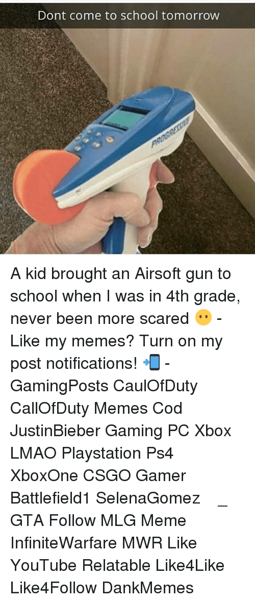 airsoft gun: Dont come to school tomorrow A kid brought an Airsoft gun to school when I was in 4th grade, never been more scared 😶 - Like my memes? Turn on my post notifications! 📲 - GamingPosts CaulOfDuty CallOfDuty Memes Cod JustinBieber Gaming PC Xbox LMAO Playstation Ps4 XboxOne CSGO Gamer Battlefield1 SelenaGomez بوس_ستيشن GTA Follow MLG Meme InfiniteWarfare MWR Like YouTube Relatable Like4Like Like4Follow DankMemes
