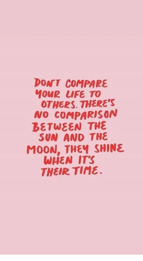Life, Moon, and Sun: DONT COMPARE  ouR LIFE TO  OTHERS. THERE'S  NO COMPARISON  BETWEEN THE  SUN AND THE  MOON, THEY SHINE  WHEN ITS  THEIR TINE.