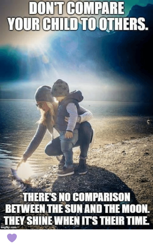 Memes, Moon, and Time: DONT COMPARE  YOUR CHILD TOOTHERS.  THERES NO COMPARISON  BETWEEN THE SUN AND THE MOON.  THEY SHINE WHEN ITS THEIR TIME 💜