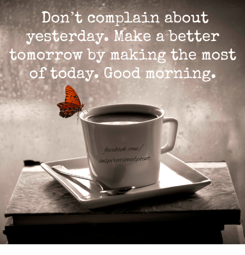 A Better Tomorrow: Don't complain about  yesterday. Make a better  tomorrow by making the most  of today. Good morning.