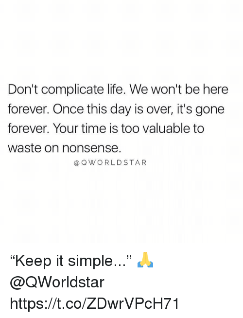 """Life, Forever, and Time: Don't complicate life. We won't be here  forever. Once this day is over, it's gone  forever. Your time is too valuable to  waste on nonsense.  @QWORLDSTAR """"Keep it simple..."""" 🙏 @QWorldstar https://t.co/ZDwrVPcH71"""