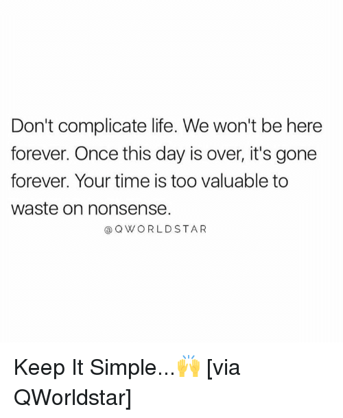 Life, Forever, and Time: Don't complicate life. We won't be here  forever. Once this day is over, it's gone  forever. Your time is too valuable to  waste on nonsense.  a QWORLDSTAR Keep It Simple...🙌 [via QWorldstar]