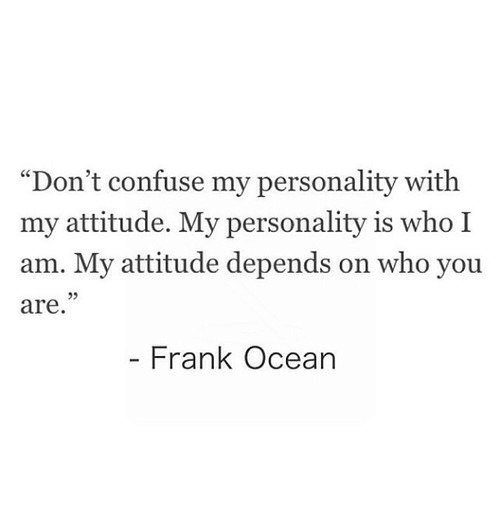 """Frank Ocean, Ocean, and Attitude: """"Don't confuse my personality with  my attitude. My personality is who I  am. My attitude depends on who you  are  Frank Ocean"""