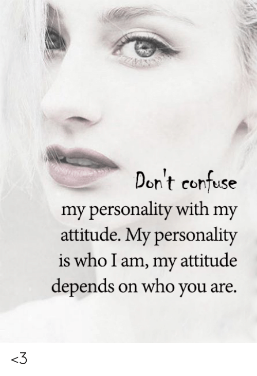 Memes, Attitude, and 🤖: Don't confuse  my personality with my  attitude. My personality  is who I am, my attitude  depends on who you are. <3
